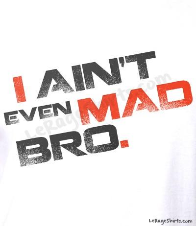 i aint even mad bro design