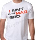 i aint even mad bro shirt