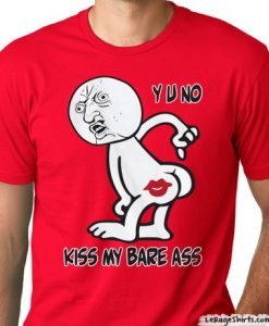 y u no kiss my bare ass meme t-shirt