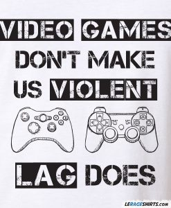 video-games-dont-make-us-violent-lag-does-shirt
