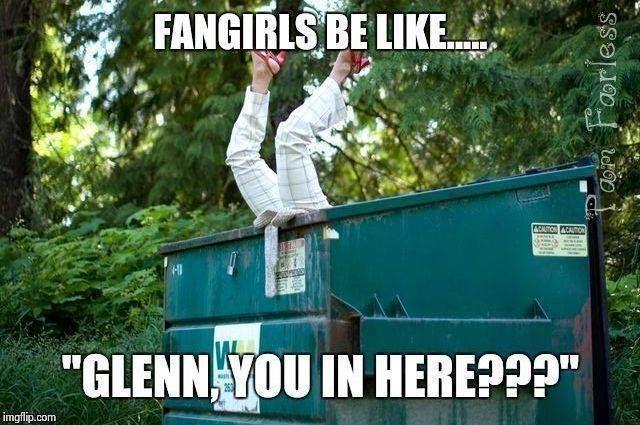 Fangirls be like: Glenn, you in here?