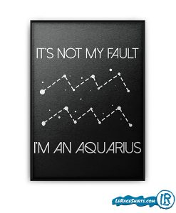lerage-shirts-its-not-my-fault-im-an-aquarius-horscope-birthday-poster-zodiac-gift-print