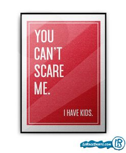 you-cant-scare-me-i-have-kids-lerage-shirts-poster-print